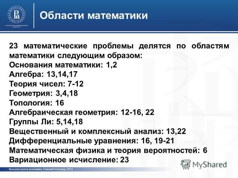 Высшая школа экономики, Нижний Новгород, 2013 Области математики 23 математические проблемы делятся по областям математики следующим образом: Основания математики: 1,2 Алгебра: 13,14,17 Теория чисел: 7-12 Геометрия: 3,4,18 Топология: 16 Алгебраическа