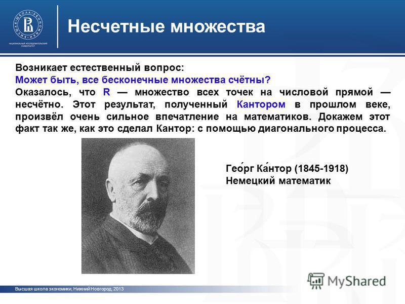 Высшая школа экономики, Нижний Новгород, 2013 Несчетные множества Возникает естественный вопрос: Может быть, все бесконечные множества счётны? Оказалось, что R множество всех точек на числовой прямой несчётно. Этот результат, полученный Кантором в пр