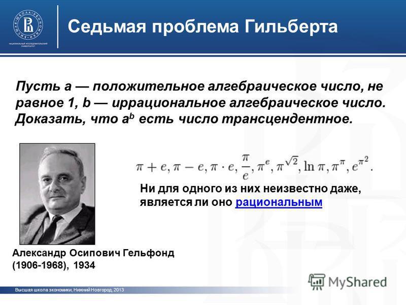 Высшая школа экономики, Нижний Новгород, 2013 Седьмая проблема Гиальберта Пусть а положительное алгебраическое число, не равное 1, b иррациональное алгебраическое число. Доказать, что a b есть число трансцендентное. Александр Осипович Гельфонд (1906-