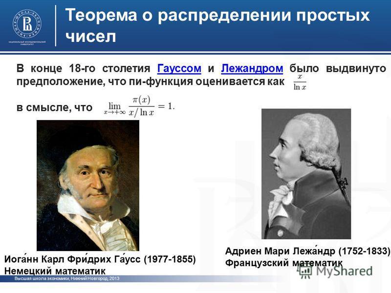 Высшая школа экономики, Нижний Новгород, 2013 Теорема о распределении простых чисел В конце 18-го столетия Гауссом и Лежандром было выдвинуто предположение, что пи-функция оценивается как ГауссомЛежандром в смысле, что Иога́нн Карл Фри́дрих Га́усс (1