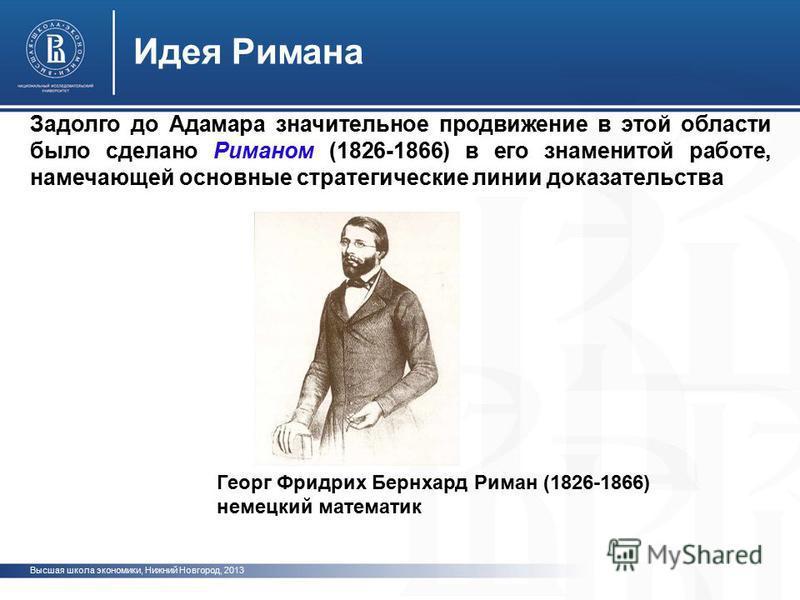 Высшая школа экономики, Нижний Новгород, 2013 Идея Римана Георг Фридрих Бернхард Риман (1826-1866) немецкий математик Задолго до Адамара значительное продвижение в этой области было сделано Риманом (1826-1866) в его знаменитой работе, намечающей осно