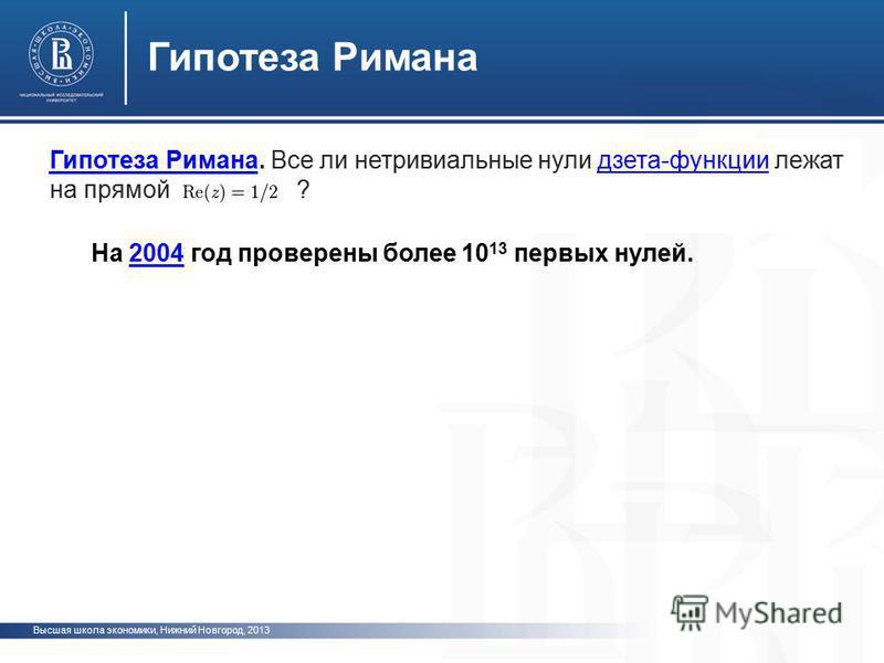 Высшая школа экономики, Нижний Новгород, 2013 Гипотеза Римана Гипотеза Римана. Все ли нетривиальные нули дзета-функции лежат на прямой ?дзета-функции На 2004 год проверены более 10 13 первых нулей.2004