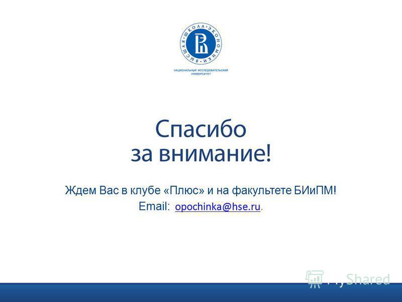 Ждем Вас в клубе «Плюс» и на факультете БИиПМ! Email: opochinka@hse.ru.opochinka@hse.ru