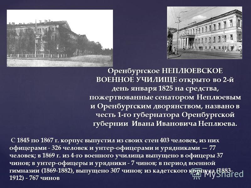 Оренбургское НЕПЛЮЕВСКОЕ ВОЕННОЕ УЧИЛИЩЕ открыто во 2-й день января 1825 на средства, пожертвованные сенатором Неплюевым и Оренбургским дворянством, названо в честь 1-го губернатора Оренбургской губернии Ивана Ивановича Неплюева. С 1845 по 1867 г. ко