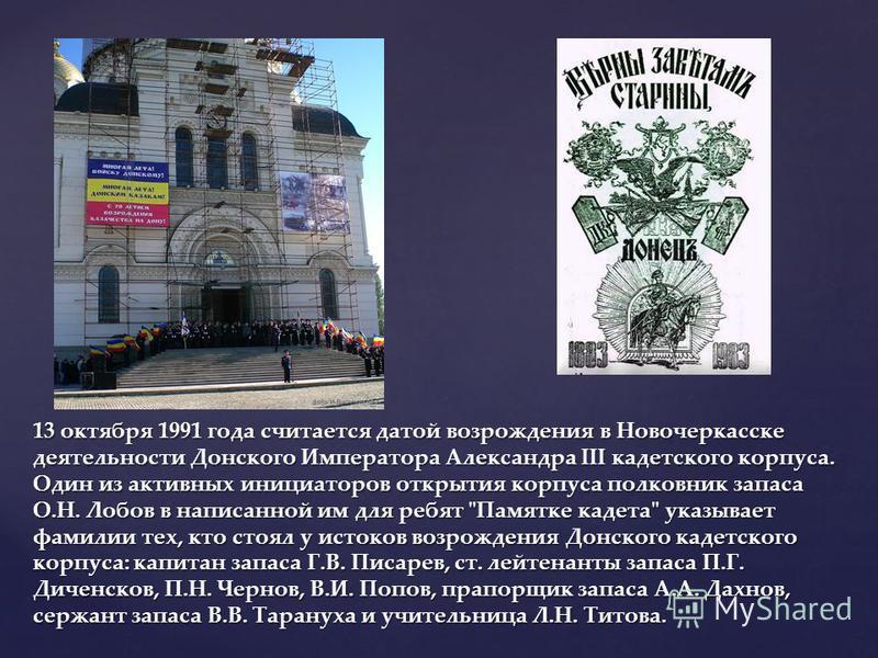 13 октября 1991 года считается датой возрождения в Новочеркасске деятельности Донского Императора Александра III кадетского корпуса. Один из активных инициаторов открытия корпуса полковник запаса О.Н. Лобов в написанной им для ребят