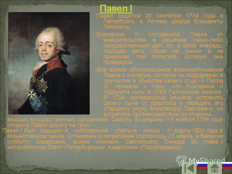 Павел I Павел родился 20 сентября 1754 года в Петербурге, в Летнем дворце Елизаветы Петровны. Екатерина II отстранила Павла от вмешательства в решение каких-либо государственных дел, он, в свою очередь, осуждал весь образ её жизни и не принимал той п