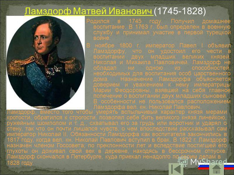 Ламздорф Матвей Иванович Ламздорф Матвей Иванович (1745-1828) Родился в 1745 году. Получил домашнее воспитание. В 1763 г. был определен в военную службу и принимал участие в первой турецкой войне. В ноябре 1800 г. император Павел I объявил Ламздорфу,