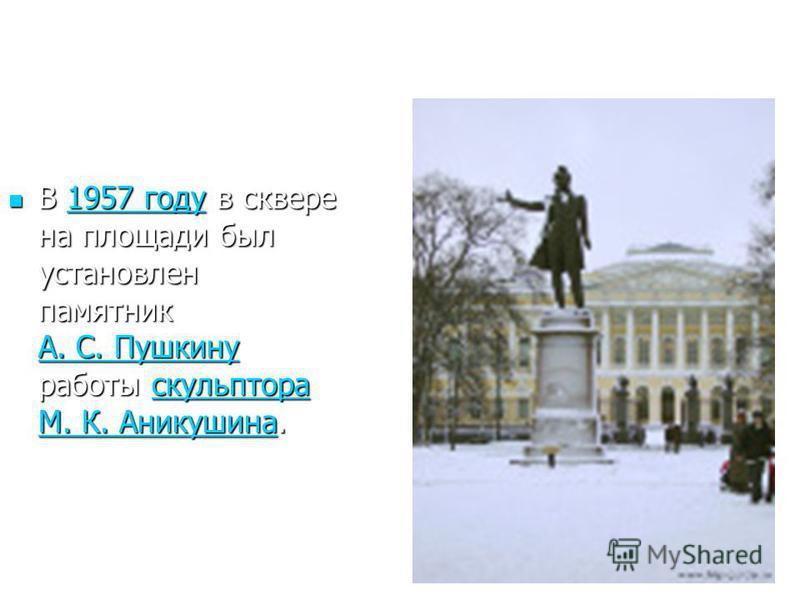 В 1957 году в сквере на площади был установлен памятник А. С. Пушкину работы скульптора М. К. Аникушина. В 1957 году в сквере на площади был установлен памятник А. С. Пушкину работы скульптора М. К. Аникушина.1957 году А. С. Пушкинускульптора М. К. А