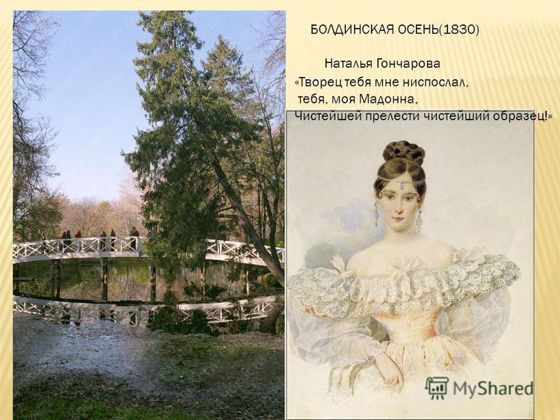 http://www.rian.ru/photolents/20090605/1 73251977_14. html http://www.rian.ru/http://www.rian.ru/photol ents/20090605/173251977_14. htmlphotol ents/20090605/173251977_14. html БОЛДИНСКАЯ ОСЕНЬ(1830) Наталья Гончарова «Творец тебя мне ниспослал, тебя,