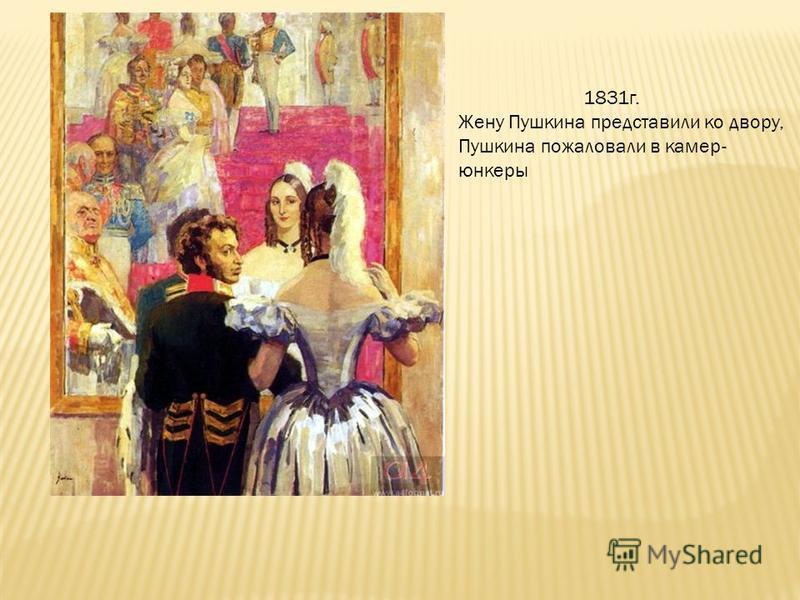 1831 г. Жену Пушкина представили ко двору, Пушкина пожаловали в камер- юнкеры