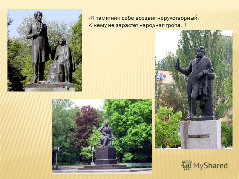 «Я памятник себе воздвиг нерукотворный, К нему не зарастет народная тропа…!