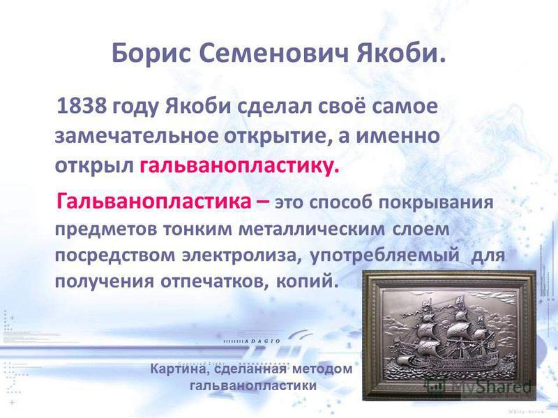 Борис Семенович Якоби. 1838 году Якоби сделал своё самое замечательное открытие, а именно открыл гальванопластику. Гальванопластика – это способ покрывания предметов тонким металлическим слоем посредством электролиза, употребляемый для получения отпе