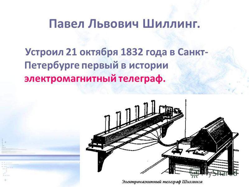 Павел Львович Шиллинг. Устроил 21 октября 1832 года в Санкт- Петербурге первый в истории электромагнитный телеграф.
