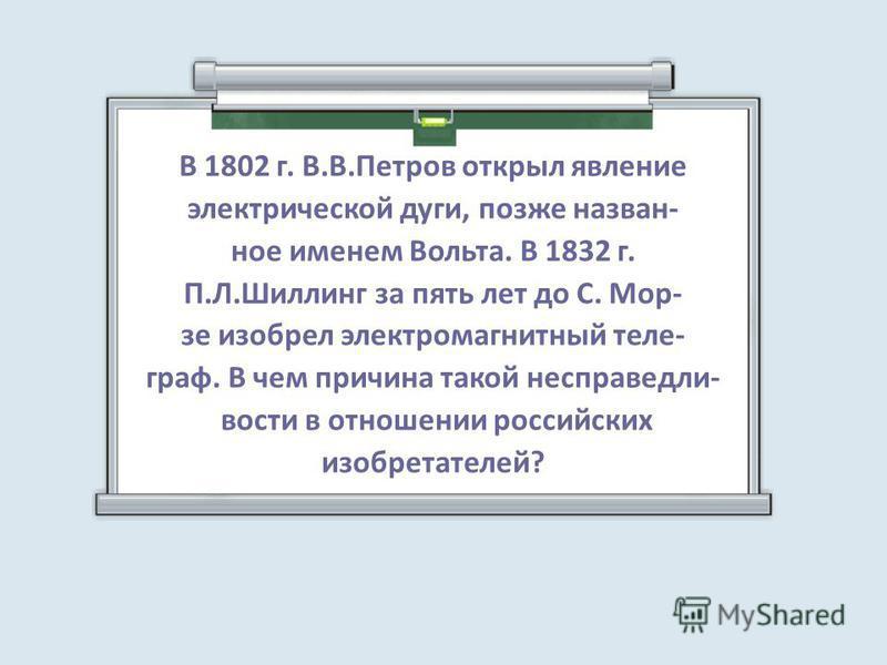 В 1802 г. В.В.Петров открыл явление электрической дуги, позже назван- ное именем Вольта. В 1832 г. П.Л.Шиллинг за пять лет до С. Мор- зе изобрел электромагнитный теле- граф. В чем причина такой несправедливости в отношении российских изобретателей?
