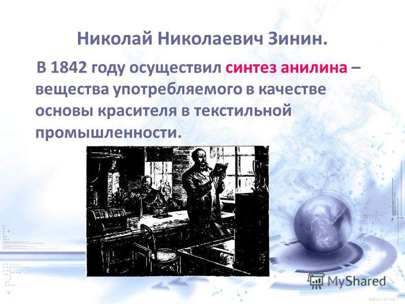 Николай Николаевич Зинин. В 1842 году осуществил синтез анилина – вещества употребляемого в качестве основы красителя в текстильной промышленности.