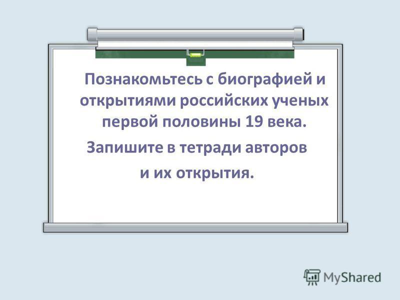 Познакомьтесь с биографией и открытиями российских ученых первой половины 19 века. Запишите в тетради авторов и их открытия.