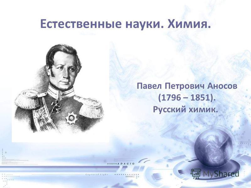 Естественные науки. Химия. Павел Петрович Аносов (1796 – 1851). Русский химик.