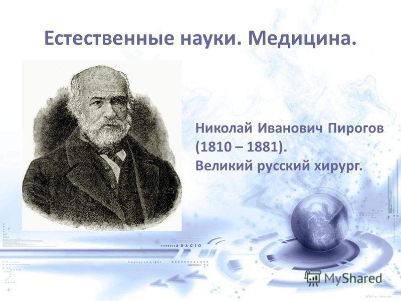 Естественные науки. Медицина. Николай Иванович Пирогов (1810 – 1881). Великий русский хирург.