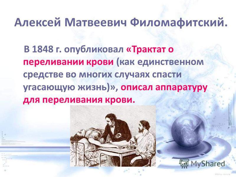Алексей Матвеевич Филомафитский. В 1848 г. опубликовал «Трактат о переливании крови (как единственном средстве во многих случаях спасти угасающую жизнь)», описал аппаратуру для переливания крови.