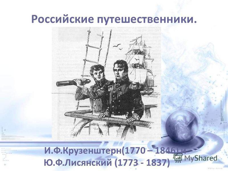 Российские путешественники. И.Ф.Крузенштерн(1770 – 1846) и Ю.Ф.Лисянский (1773 - 1837)