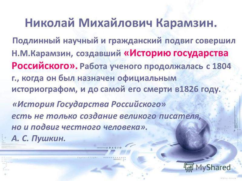 Николай Михайлович Карамзин. Подлинный научный и гражданский подвиг совершил Н.М.Карамзин, создавший «Историю государства Российского». Работа ученого продолжалась с 1804 г., когда он был назначен официальным историографом, и до самой его смерти в 18