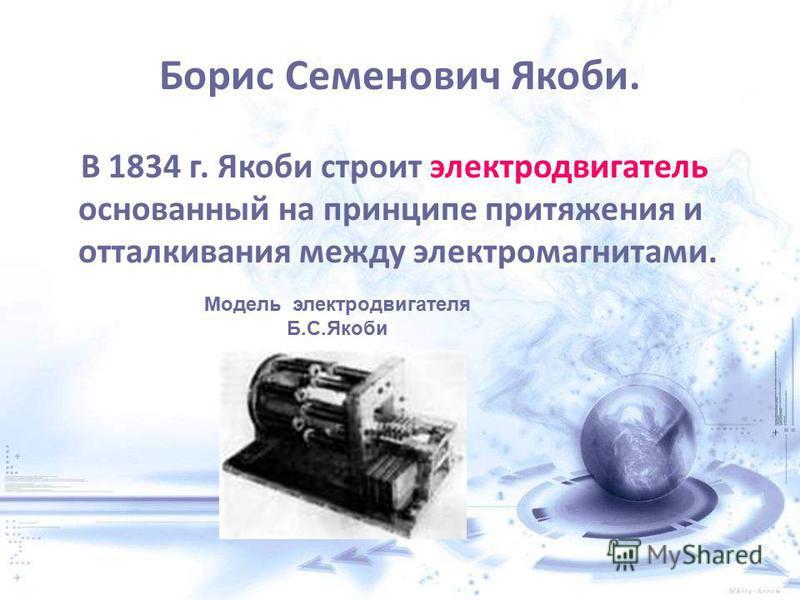 Борис Семенович Якоби. В 1834 г. Якоби строит электродвигатель основанный на принципе притяжения и отталкивания между электромагнитами. Модель электродвигателя Б.С.Якоби