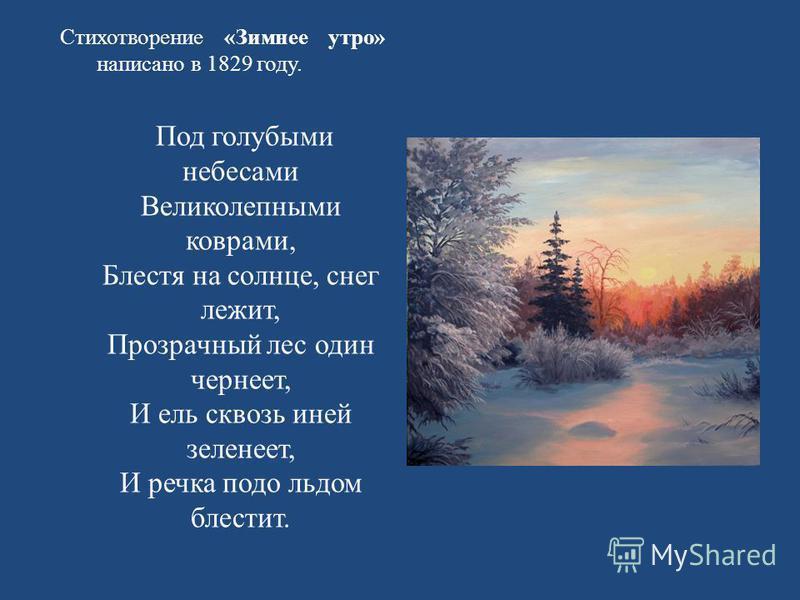 Стихотворение « Зимнее утро » написано в 1829 году. Под голубыми небесами Великолепными коврами, Блестя на солнце, снег лежит, Прозрачный лес один чернеет, И ель сквозь иней зеленеет, И речка подо льдом блестит.