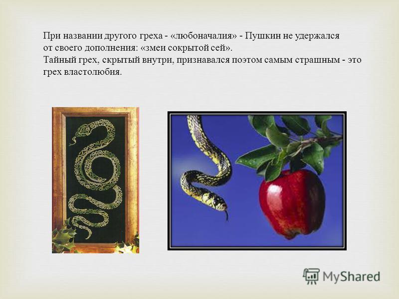 При названии другого греха - « любоначалия » - Пушкин не удержался от своего дополнения : « змеи сокрытой сей ». Тайный грех, скрытый внутри, признавался поэтом самым страшным - это грех властолюбия.