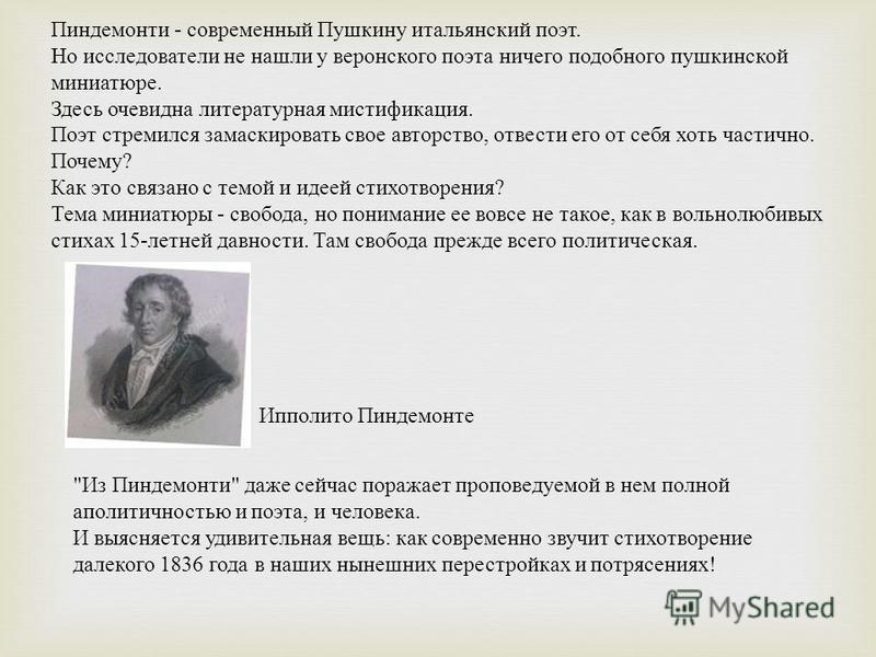 Пиндемонти - современный Пушкину итальянский поэт. Но исследователи не нашли у веронского поэта ничего подобного пушкинской миниатюре. Здесь очевидна литературная мистификация. Поэт стремился замаскировать свое авторство, отвести его от себя хоть час