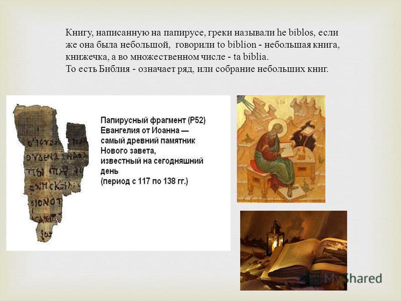 Книгу, написанную на папирусе, греки называли he biblos, если же она была небольшой, говорили to biblion - небольшая книга, книжечка, а во множественном числе - ta biblia. То есть Библия - означает ряд, или собрание небольших книг.