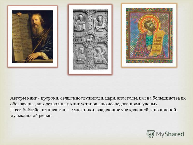 Авторы книг - пророки, священнослужители, цари, апостолы, имена большинства их обозначены, авторство иных книг установлено исследованиями ученых. И все библейские писатели - художники, владеющие убеждающей, живописной, музыкальной речью.