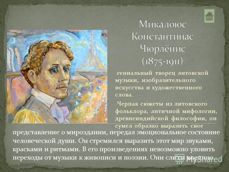 - гениальный творец литовской музыки, изобразительного искусства и художественного слова. - Черпая сюжеты из литовского фольклора, античной мифологии, древнеиндийской философии, он сумел образно выразить свое представление о мироздании, передал эмоци
