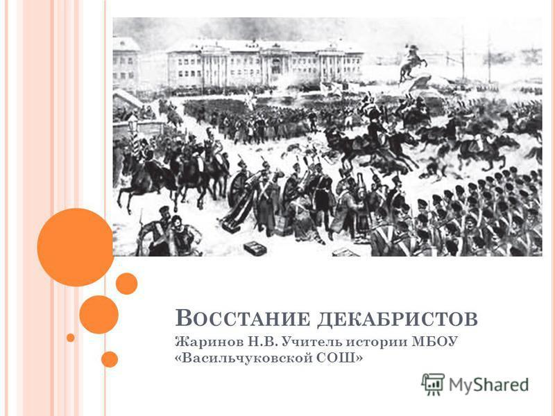 В ОССТАНИЕ ДЕКАБРИСТОВ Жаринов Н.В. Учитель истории МБОУ «Васильчуковской СОШ»
