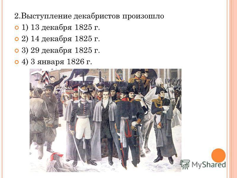 2. Выступление декабристов произошло 1) 13 декабря 1825 г. 2) 14 декабря 1825 г. 3) 29 декабря 1825 г. 4) 3 января 1826 г.