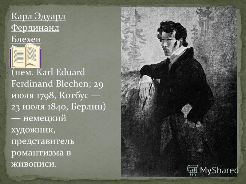 Карл Эдуард Фердинанд Блехен (нем. Karl Eduard Ferdinand Blechen; 29 июля 1798, Котбус 23 июля 1840, Берлин) немецкий художник, представитель романтизма в живописи.