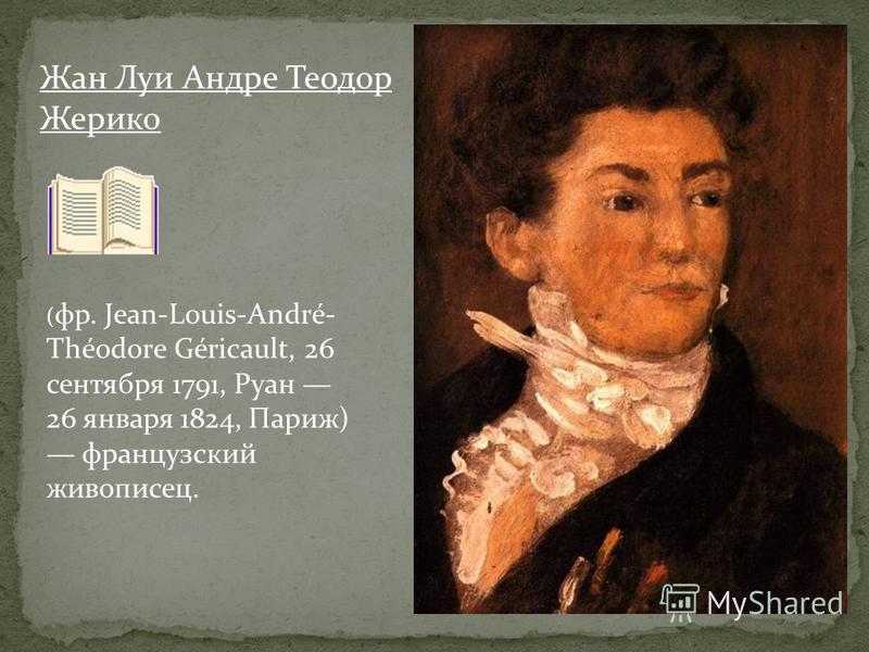 Жан Луи Андре Теодор Жерико ( фр. Jean-Louis-André- Théodore Géricault, 26 сентября 1791, Руан 26 января 1824, Париж) французский живописец.