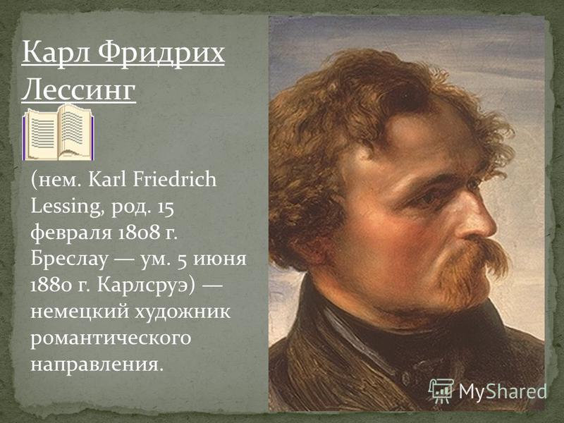 Карл Фридрих Лессинг (нем. Karl Friedrich Lessing, род. 15 февраля 1808 г. Бреслау ум. 5 июня 1880 г. Карлсруэ) немецкий художник романтического направления.