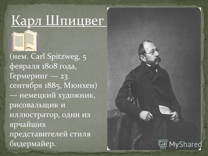 (нем. Carl Spitzweg, 5 февраля 1808 года, Гермеринг 23 сентября 1885, Мюнхен) немецкий художник, рисовальщик и иллюстратор, один из ярчайших представителей стиля бидермайер. Карл Шпицвег