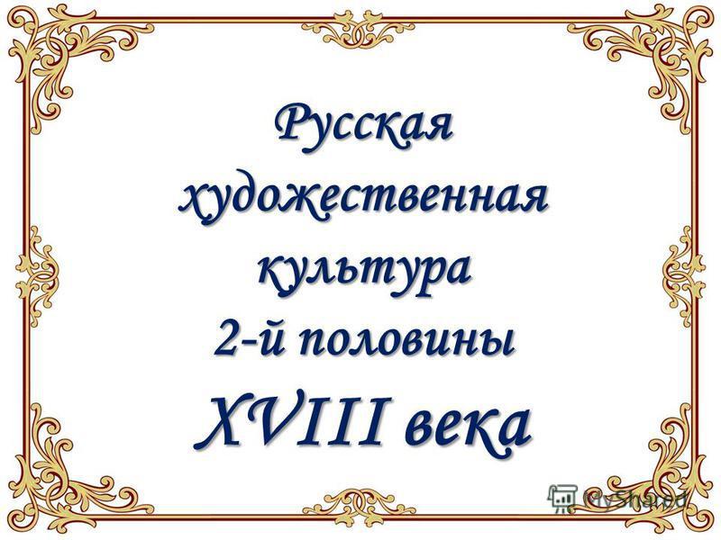 Русскаяхудожественнаякультура 2-й половины XVIII века