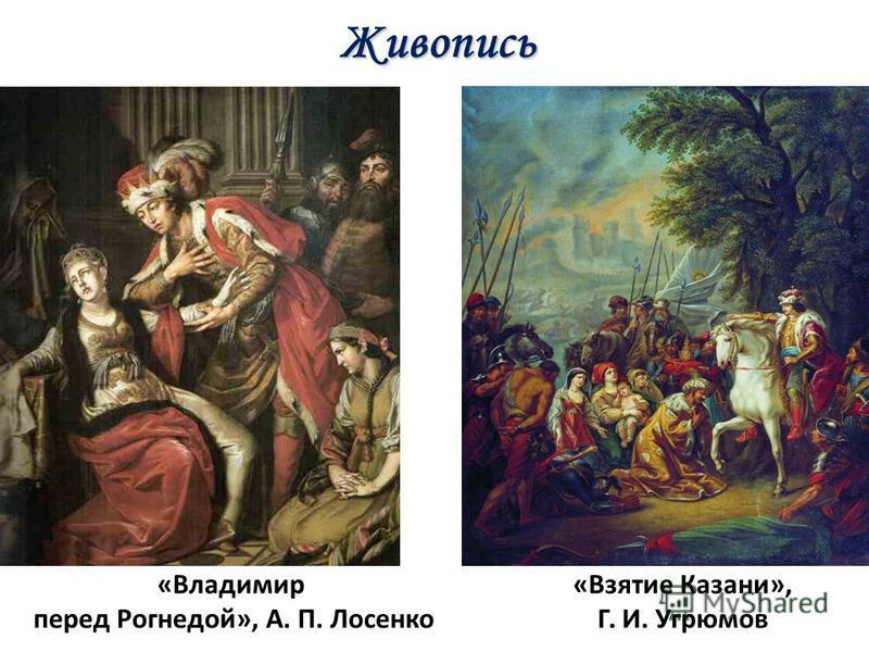 «Владимир перед Рогнедой», А. П. Лосенко «Взятие Казани», Г. И. Угрюмов Живопись