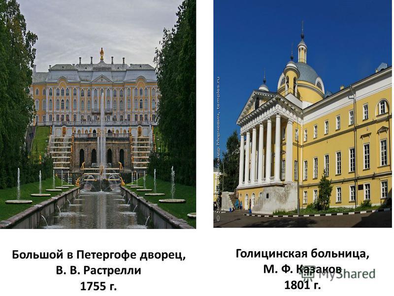 Большой в Петергофе дворец, В. В. Растрелли 1755 г. Голицинская больница, М. Ф. Казаков 1801 г.