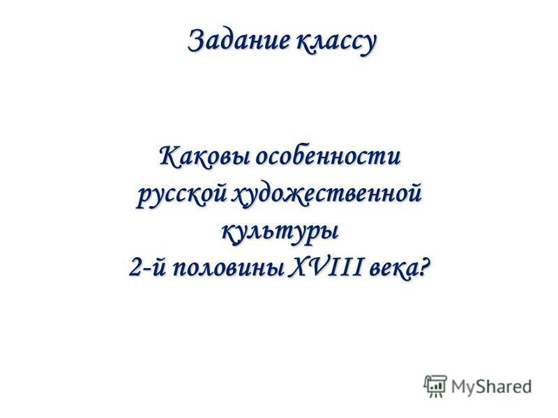 Задание классу Каковы особенности русской художественной культуры 2-й половины XVIII века?