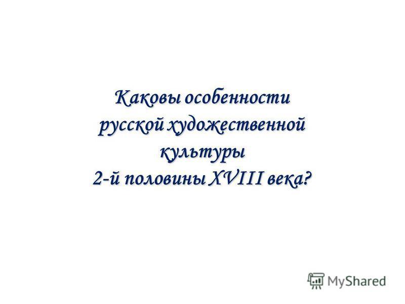 Каковы особенности русской художественной культуры 2-й половины XVIII века?