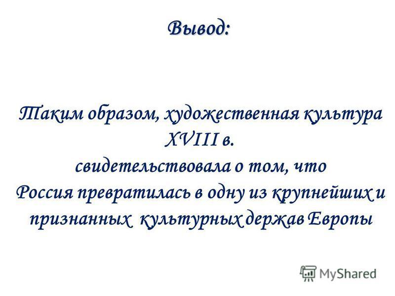 Вывод: Таким образом, художественная культура XVIII в. свидетельствовала о том, что Россия превратилась в одну из крупнейших и признанных культурных держав Европы