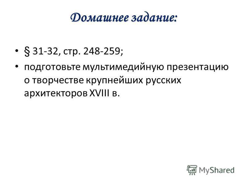 Домашнее задание: § 31-32, стр. 248-259; подготовьте мультимедийную презентацию о творчестве крупнейших русских архитекторов XVIII в.