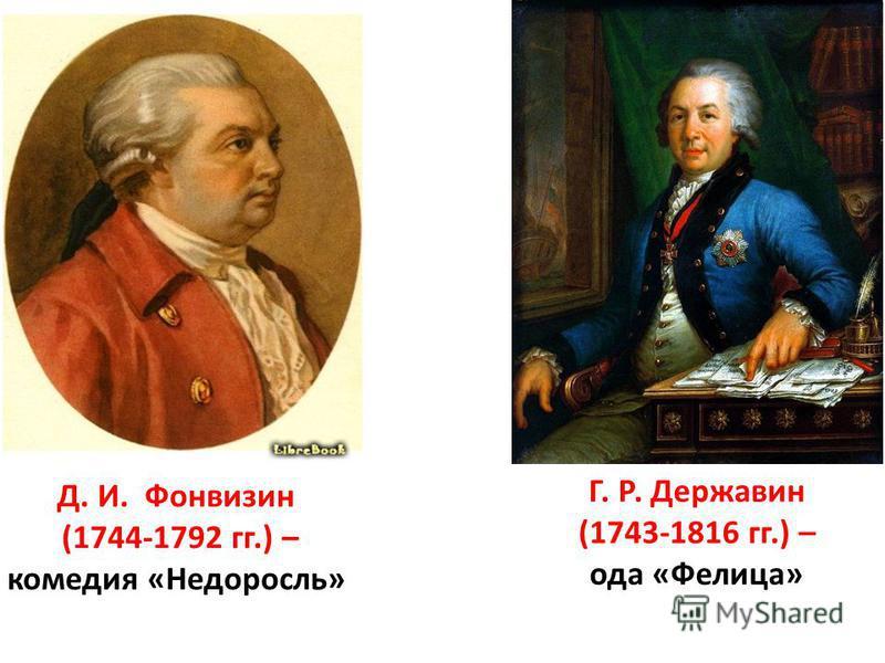 Д. И. Фонвизин (1744-1792 гг.) – комедия «Недоросль» Г. Р. Державин (1743-1816 гг.) – ода «Фелица»