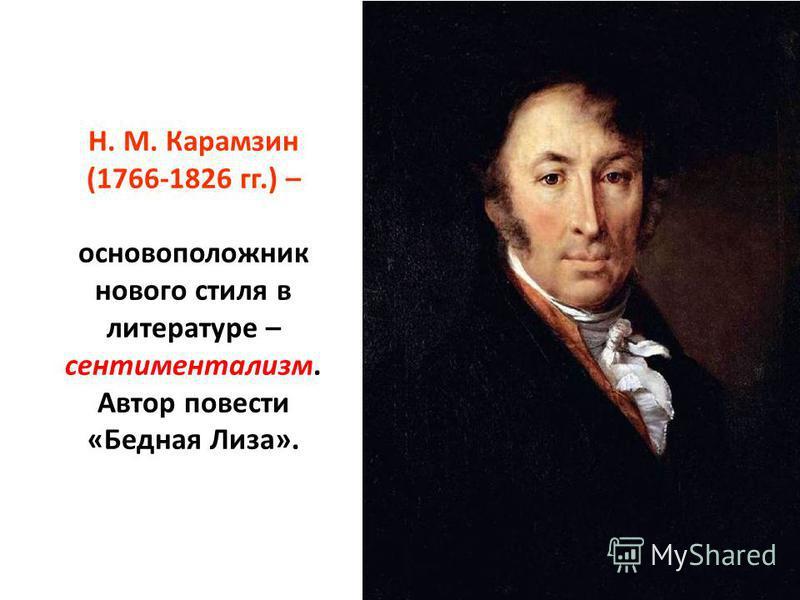 Н. М. Карамзин (1766-1826 гг.) – основоположник нового стиля в литературе – сентиментализм. Автор повести «Бедная Лиза».