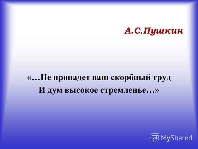 А.С.Пушкин «…Не пропадет ваш скорбный труд И дум высокое стремленье…»