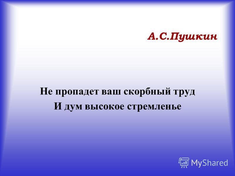 А.С.Пушкин Не пропадет ваш скорбный труд И дум высокое стремленье