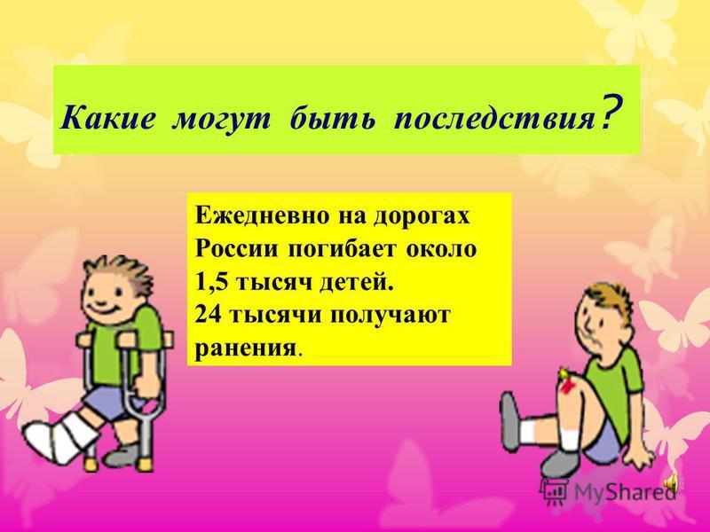 Какие могут быть последствия ? Ежедневно на дорогах России погибает около 1,5 тысяч детей. 24 тысячи получают ранения.